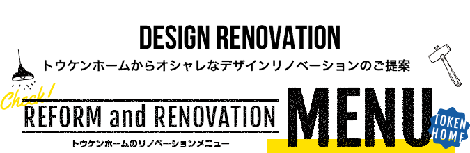 Check! REFORM and RENOVATION トウケンホームのリノベーションメニュー